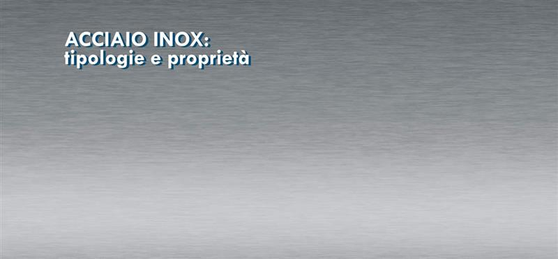 Acciaio inox: tipologie e proprietà